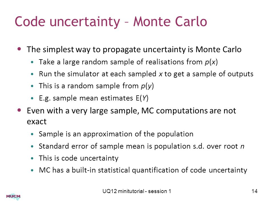 Code uncertainty – Monte Carlo The simplest way to propagate uncertainty is Monte Carlo Take a large random sample of realisations from p(x) Run the s