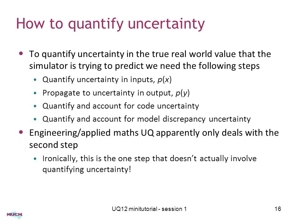 How to quantify uncertainty To quantify uncertainty in the true real world value that the simulator is trying to predict we need the following steps Quantify uncertainty in inputs, p(x) Propagate to uncertainty in output, p(y) Quantify and account for code uncertainty Quantify and account for model discrepancy uncertainty Engineering/applied maths UQ apparently only deals with the second step Ironically, this is the one step that doesn't actually involve quantifying uncertainty.