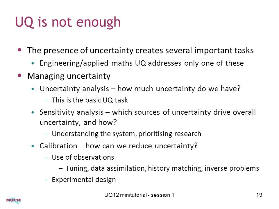 UQ is not enough The presence of uncertainty creates several important tasks Engineering/applied maths UQ addresses only one of these Managing uncertainty Uncertainty analysis – how much uncertainty do we have.