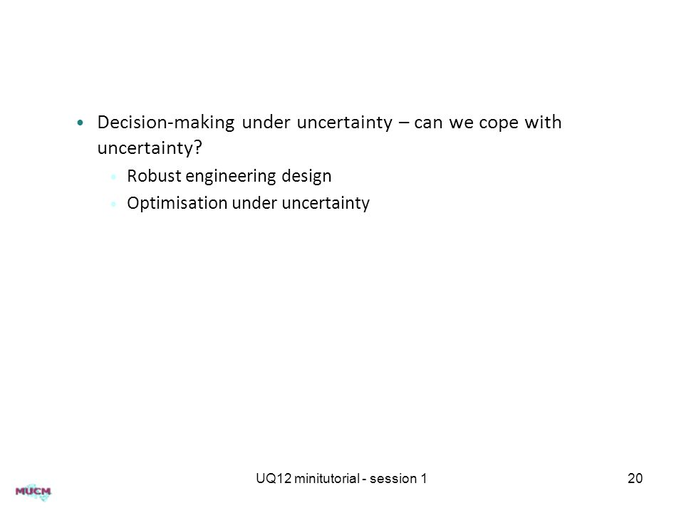 Decision-making under uncertainty – can we cope with uncertainty? Robust engineering design Optimisation under uncertainty UQ12 minitutorial - session