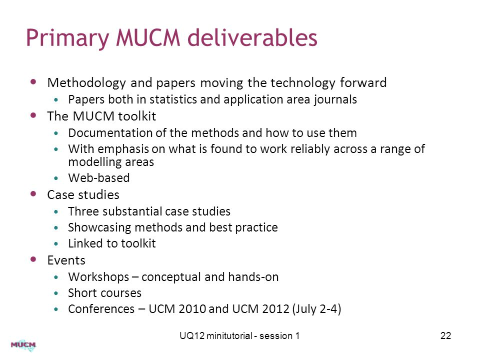 Primary MUCM deliverables Methodology and papers moving the technology forward Papers both in statistics and application area journals The MUCM toolkit Documentation of the methods and how to use them With emphasis on what is found to work reliably across a range of modelling areas Web-based Case studies Three substantial case studies Showcasing methods and best practice Linked to toolkit Events Workshops – conceptual and hands-on Short courses Conferences – UCM 2010 and UCM 2012 (July 2-4) UQ12 minitutorial - session 122