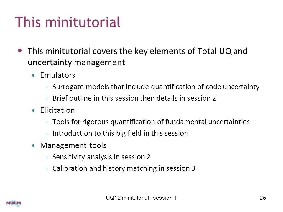 This minitutorial This minitutorial covers the key elements of Total UQ and uncertainty management Emulators Surrogate models that include quantification of code uncertainty Brief outline in this session then details in session 2 Elicitation Tools for rigorous quantification of fundamental uncertainties Introduction to this big field in this session Management tools Sensitivity analysis in session 2 Calibration and history matching in session 3 UQ12 minitutorial - session 125