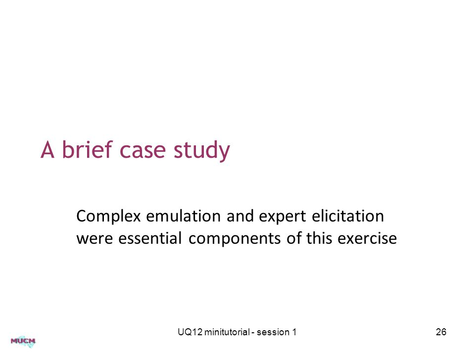 A brief case study Complex emulation and expert elicitation were essential components of this exercise UQ12 minitutorial - session 126