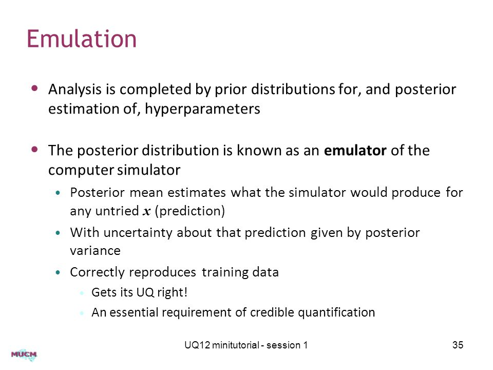 Emulation Analysis is completed by prior distributions for, and posterior estimation of, hyperparameters The posterior distribution is known as an emulator of the computer simulator Posterior mean estimates what the simulator would produce for any untried x (prediction) With uncertainty about that prediction given by posterior variance Correctly reproduces training data Gets its UQ right.