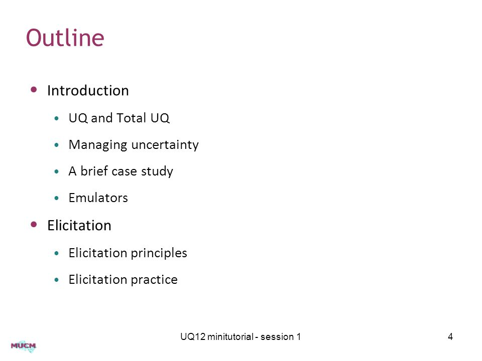 Outline Introduction UQ and Total UQ Managing uncertainty A brief case study Emulators Elicitation Elicitation principles Elicitation practice UQ12 minitutorial - session 14