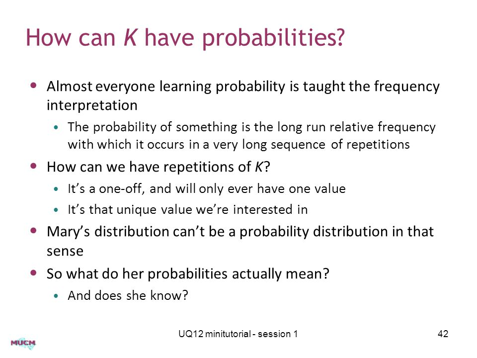 How can K have probabilities? Almost everyone learning probability is taught the frequency interpretation The probability of something is the long run