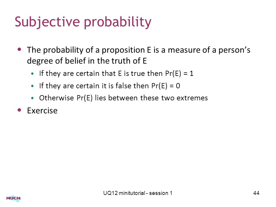 Subjective probability The probability of a proposition E is a measure of a person's degree of belief in the truth of E If they are certain that E is true then Pr(E) = 1 If they are certain it is false then Pr(E) = 0 Otherwise Pr(E) lies between these two extremes Exercise UQ12 minitutorial - session 144