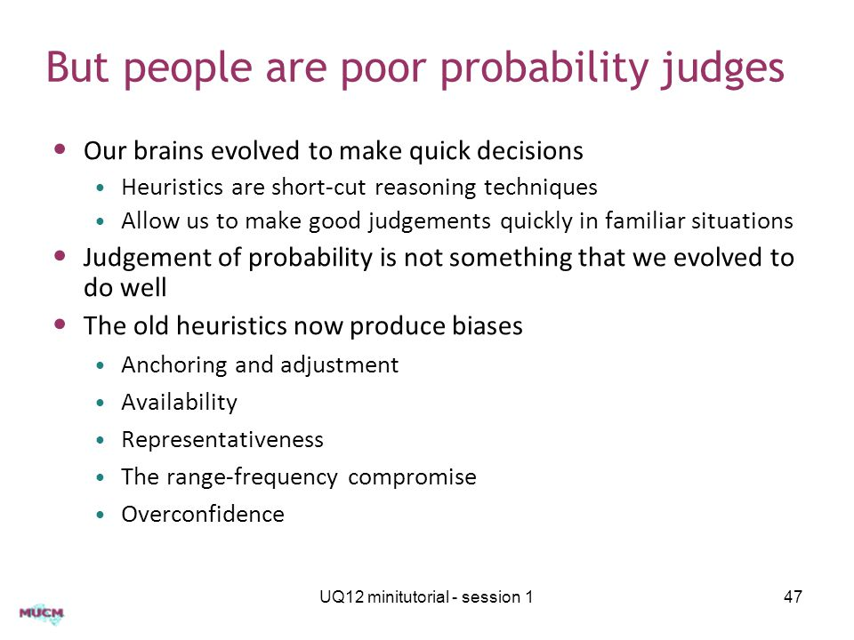 UQ12 minitutorial - session 147 But people are poor probability judges Our brains evolved to make quick decisions Heuristics are short-cut reasoning techniques Allow us to make good judgements quickly in familiar situations Judgement of probability is not something that we evolved to do well The old heuristics now produce biases Anchoring and adjustment Availability Representativeness The range-frequency compromise Overconfidence
