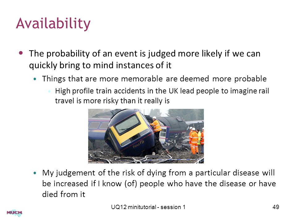 The probability of an event is judged more likely if we can quickly bring to mind instances of it Things that are more memorable are deemed more proba