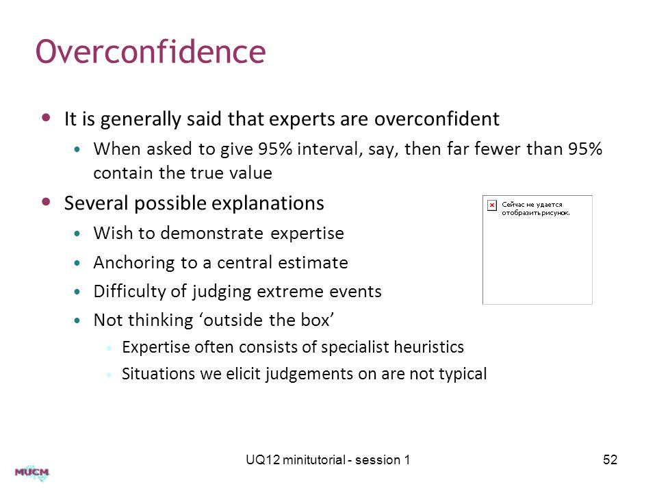 Overconfidence It is generally said that experts are overconfident When asked to give 95% interval, say, then far fewer than 95% contain the true valu