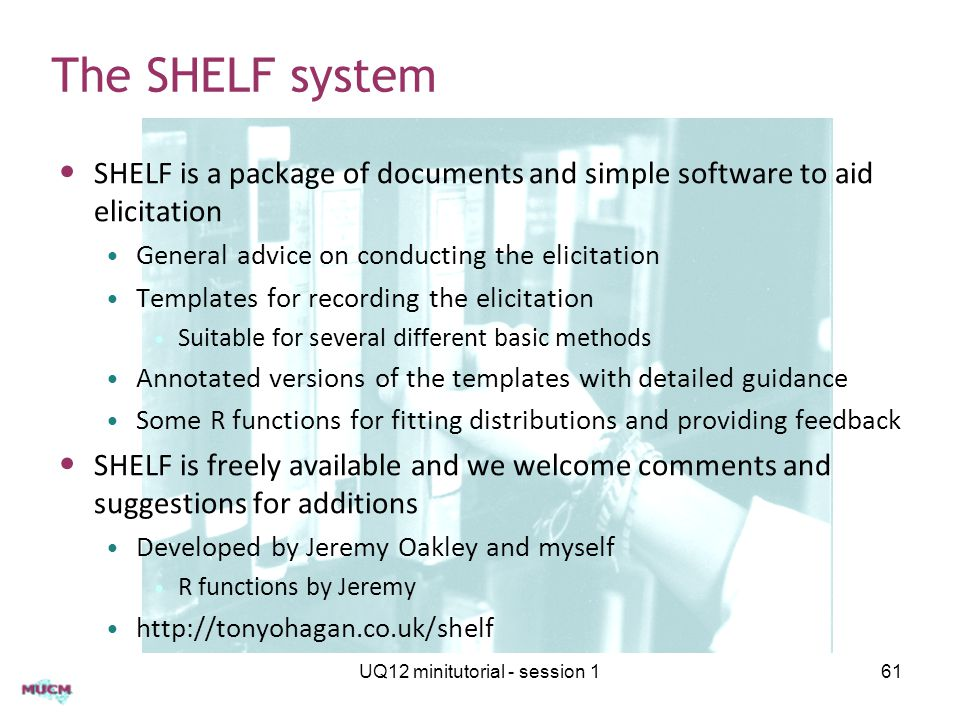 UQ12 minitutorial - session 161 The SHELF system SHELF is a package of documents and simple software to aid elicitation General advice on conducting t