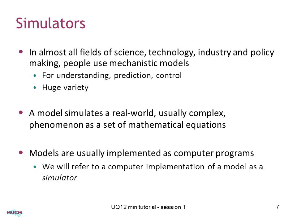 Simulators In almost all fields of science, technology, industry and policy making, people use mechanistic models For understanding, prediction, contr