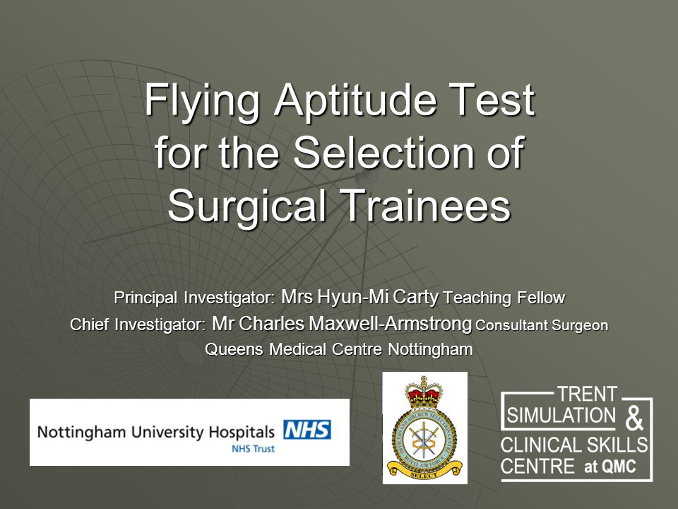 Flying Aptitude Test for the Selection of Surgical Trainees Principal Investigator: Mrs Hyun-Mi Carty Teaching Fellow Chief Investigator: Mr Charles Maxwell-Armstrong Consultant Surgeon Queens Medical Centre Nottingham