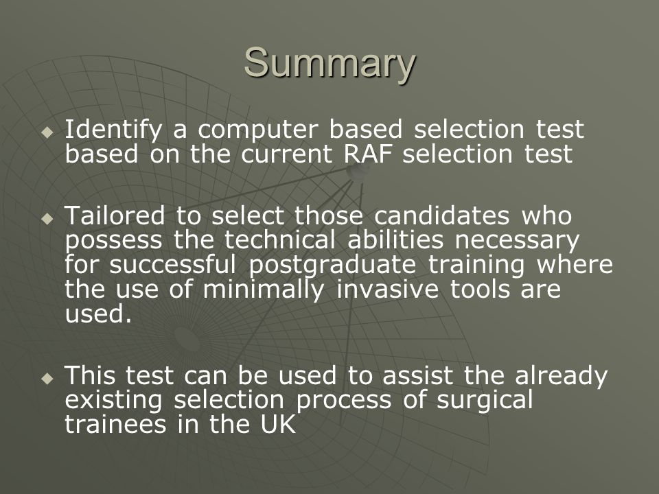 Summary   Identify a computer based selection test based on the current RAF selection test   Tailored to select those candidates who possess the technical abilities necessary for successful postgraduate training where the use of minimally invasive tools are used.