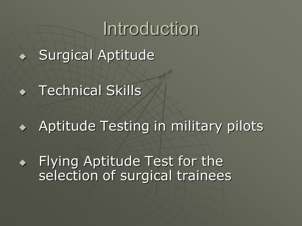 Introduction  Surgical Aptitude  Technical Skills  Aptitude Testing in military pilots  Flying Aptitude Test for the selection of surgical trainees