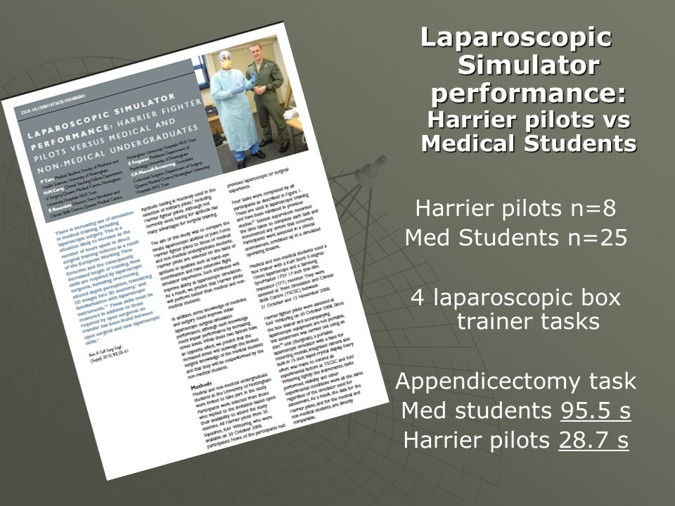 Laparoscopic Simulator performance: Harrier pilots vs Medical Students Harrier pilots n=8 Med Students n=25 4 laparoscopic box trainer tasks Appendicectomy task Med students 95.5 s Harrier pilots 28.7 s