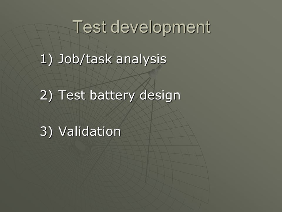 Test development 1)Job/task analysis 2)Test battery design 3)Validation