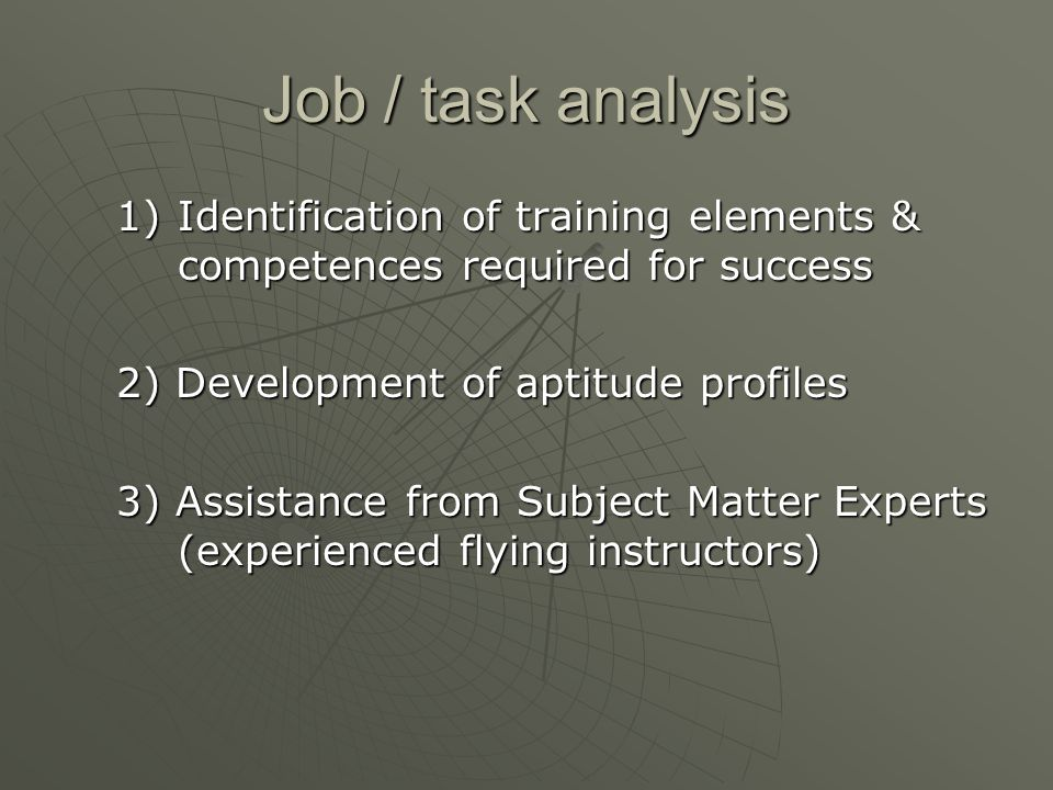 Job / task analysis 1)Identification of training elements & competences required for success 2) Development of aptitude profiles 3) Assistance from Subject Matter Experts (experienced flying instructors)