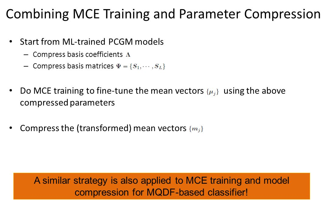 Combining MCE Training and Parameter Compression Start from ML-trained PCGM models – Compress basis coefficients – Compress basis matrices Do MCE training to fine-tune the mean vectors using the above compressed parameters Compress the (transformed) mean vectors A similar strategy is also applied to MCE training and model compression for MQDF-based classifier!
