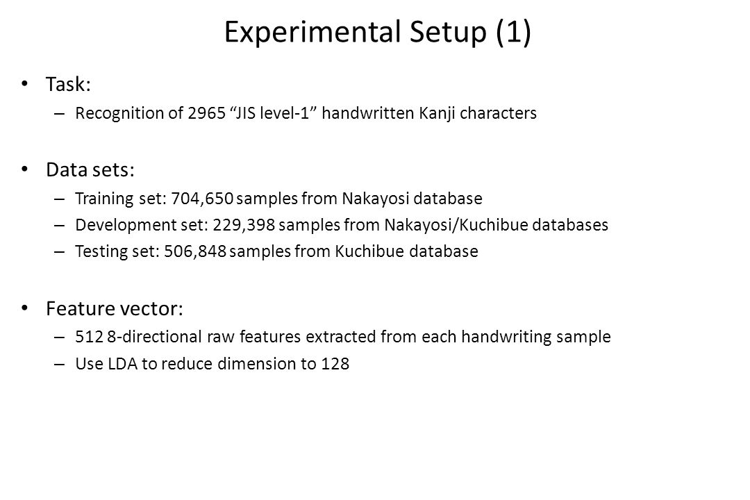 Experimental Setup (1) Task: – Recognition of 2965 JIS level-1 handwritten Kanji characters Data sets: – Training set: 704,650 samples from Nakayosi database – Development set: 229,398 samples from Nakayosi/Kuchibue databases – Testing set: 506,848 samples from Kuchibue database Feature vector: – 512 8-directional raw features extracted from each handwriting sample – Use LDA to reduce dimension to 128