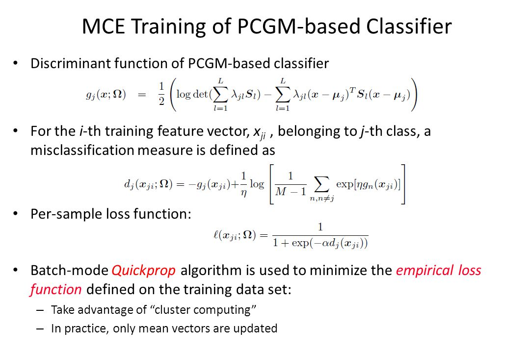 MCE Training of PCGM-based Classifier Discriminant function of PCGM-based classifier For the i-th training feature vector, x ji, belonging to j-th class, a misclassification measure is defined as Per-sample loss function: Batch-mode Quickprop algorithm is used to minimize the empirical loss function defined on the training data set: – Take advantage of cluster computing – In practice, only mean vectors are updated