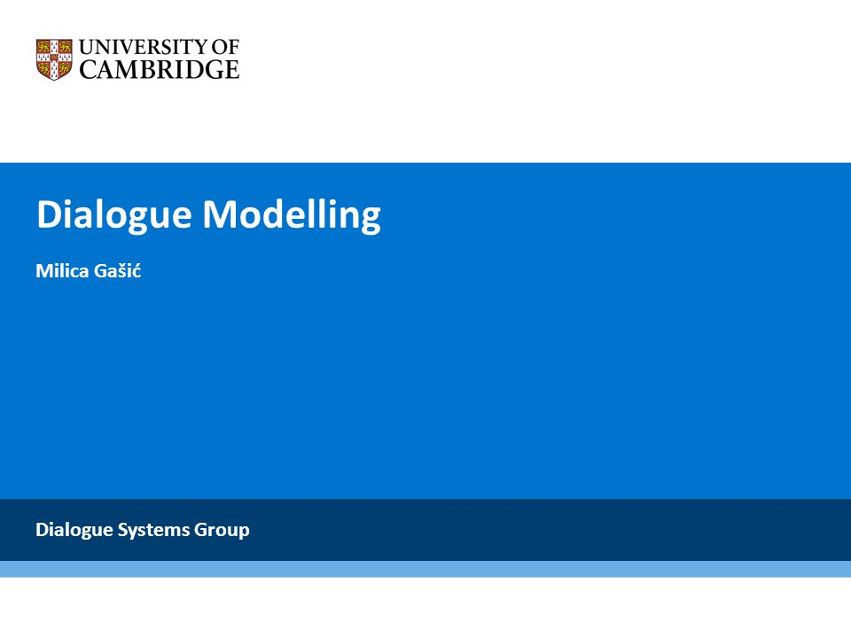 Dialogue Modelling Milica Gašić Dialogue Systems Group