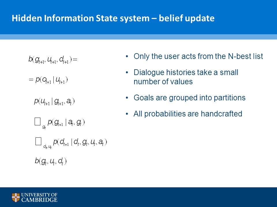 Hidden Information State system – belief update Only the user acts from the N-best Iist Dialogue histories take a small number of values Goals are gro