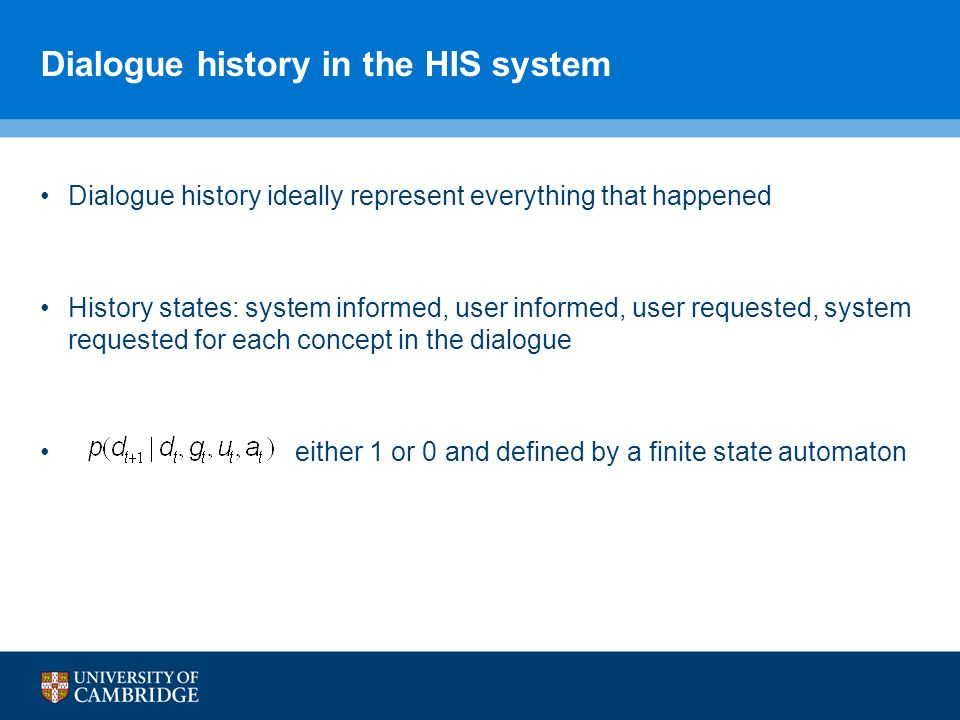 Dialogue history in the HIS system Dialogue history ideally represent everything that happened History states: system informed, user informed, user requested, system requested for each concept in the dialogue either 1 or 0 and defined by a finite state automaton