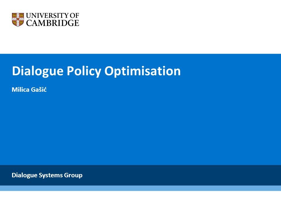 Problem 3: Policy optimisation requires a lot of dialogues Policy optimisations requires 10,000s dialogues Solution: Take into account similarities between different belief states Essential ingredients Gaussian process Kernel function Outcome Fast policy optimisation