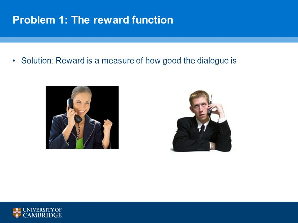 Problem 1: The reward function Solution: Reward is a measure of how good the dialogue is