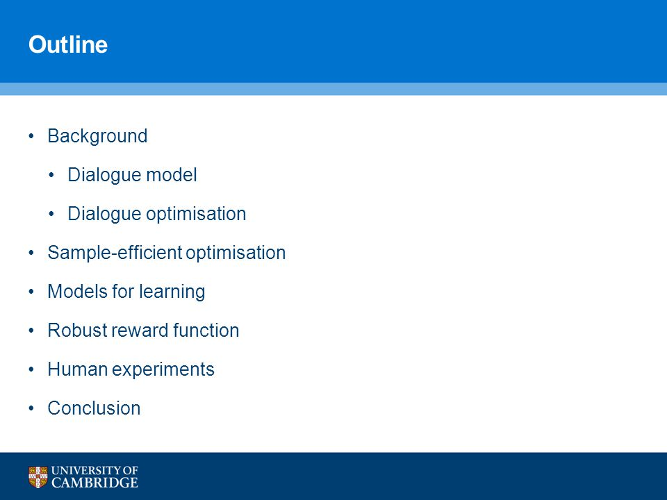Outline Background Dialogue model Dialogue optimisation Sample-efficient optimisation Models for learning Robust reward function Human experiments Conclusion