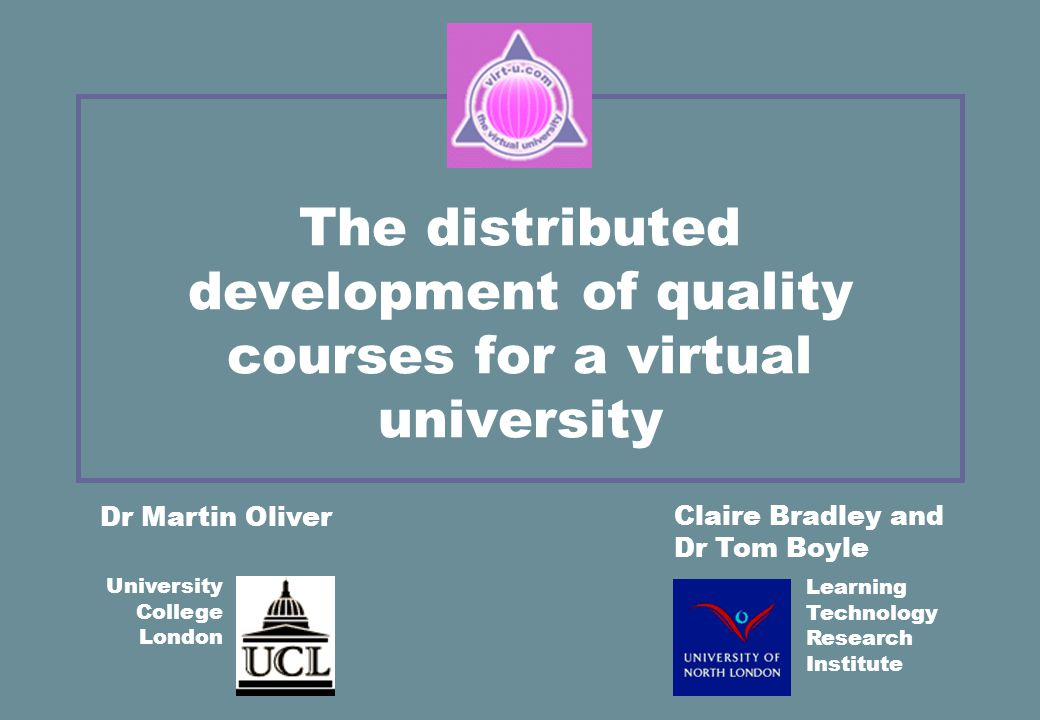 The distributed development of quality courses for a virtual university Claire Bradley and Dr Tom Boyle Dr Martin Oliver University College London Learning Technology Research Institute