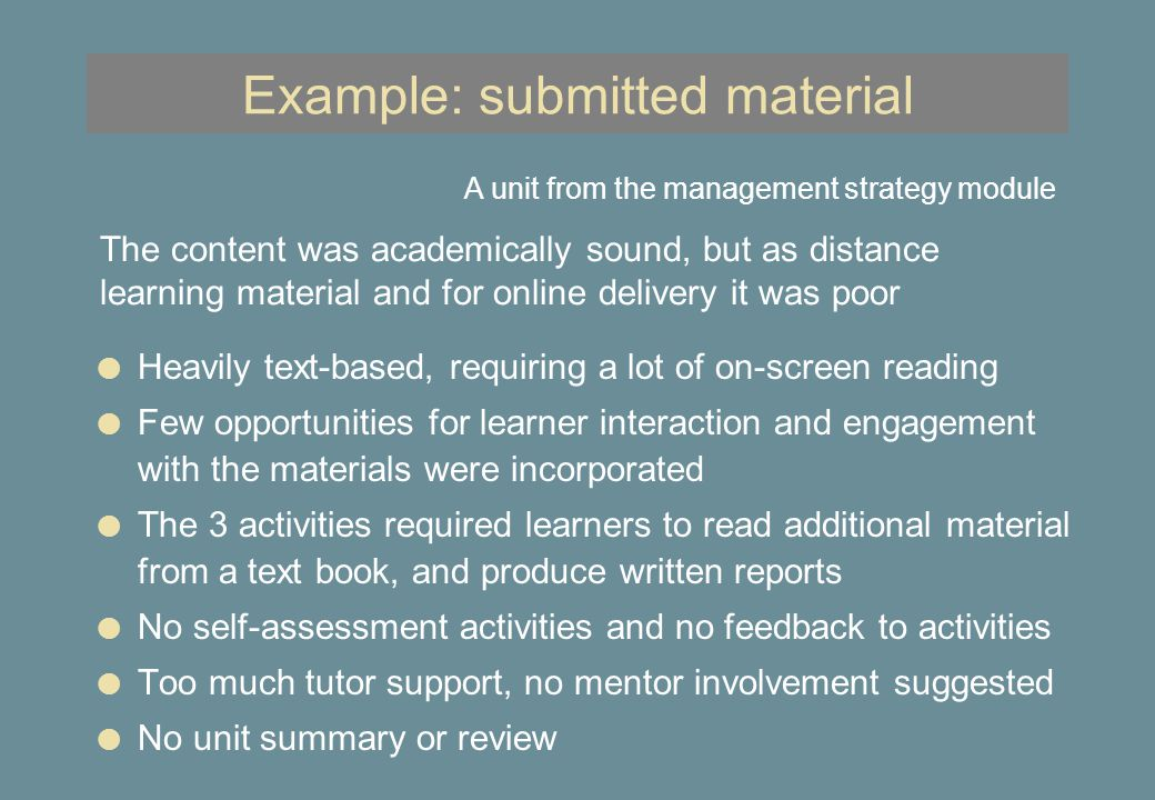 Example: submitted material l Heavily text-based, requiring a lot of on-screen reading l Few opportunities for learner interaction and engagement with the materials were incorporated l The 3 activities required learners to read additional material from a text book, and produce written reports l No self-assessment activities and no feedback to activities l Too much tutor support, no mentor involvement suggested l No unit summary or review A unit from the management strategy module The content was academically sound, but as distance learning material and for online delivery it was poor