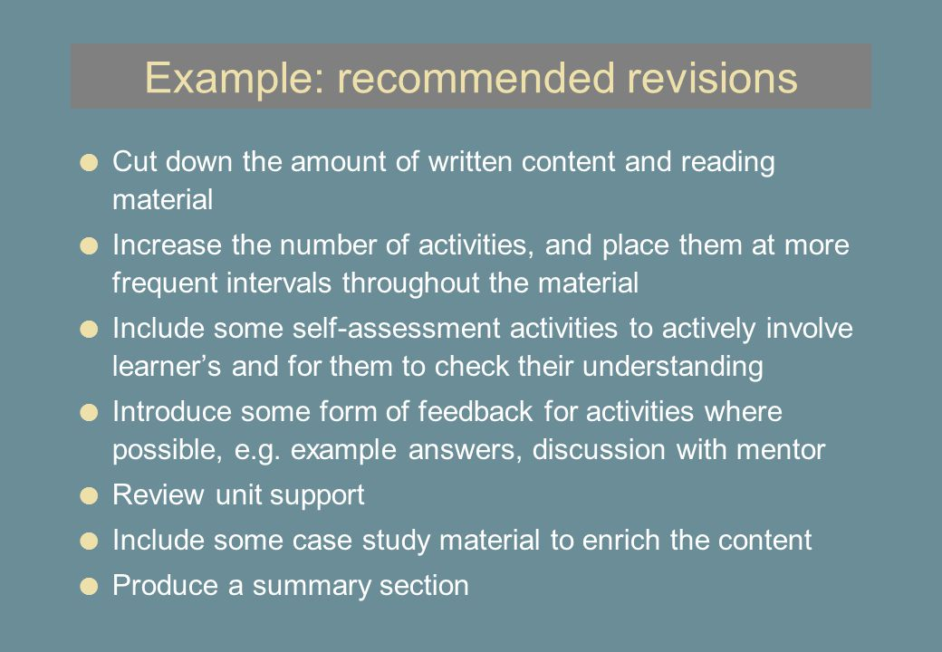 Example: recommended revisions l Cut down the amount of written content and reading material l Increase the number of activities, and place them at more frequent intervals throughout the material l Include some self-assessment activities to actively involve learner's and for them to check their understanding l Introduce some form of feedback for activities where possible, e.g.