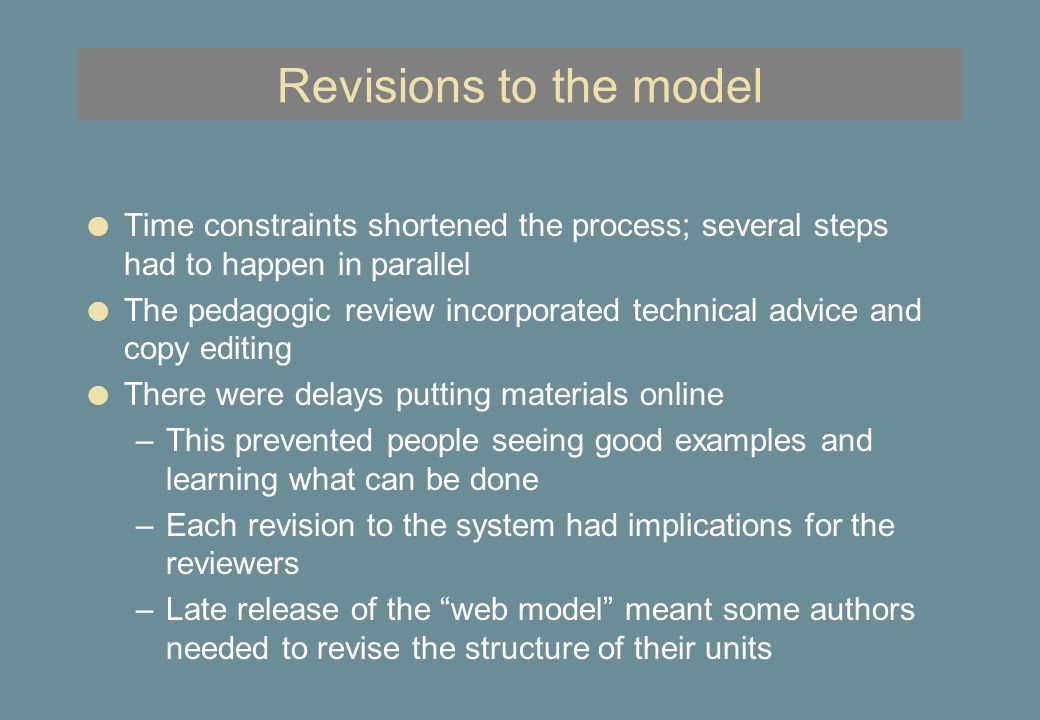 Revisions to the model l Time constraints shortened the process; several steps had to happen in parallel l The pedagogic review incorporated technical advice and copy editing l There were delays putting materials online –This prevented people seeing good examples and learning what can be done –Each revision to the system had implications for the reviewers –Late release of the web model meant some authors needed to revise the structure of their units