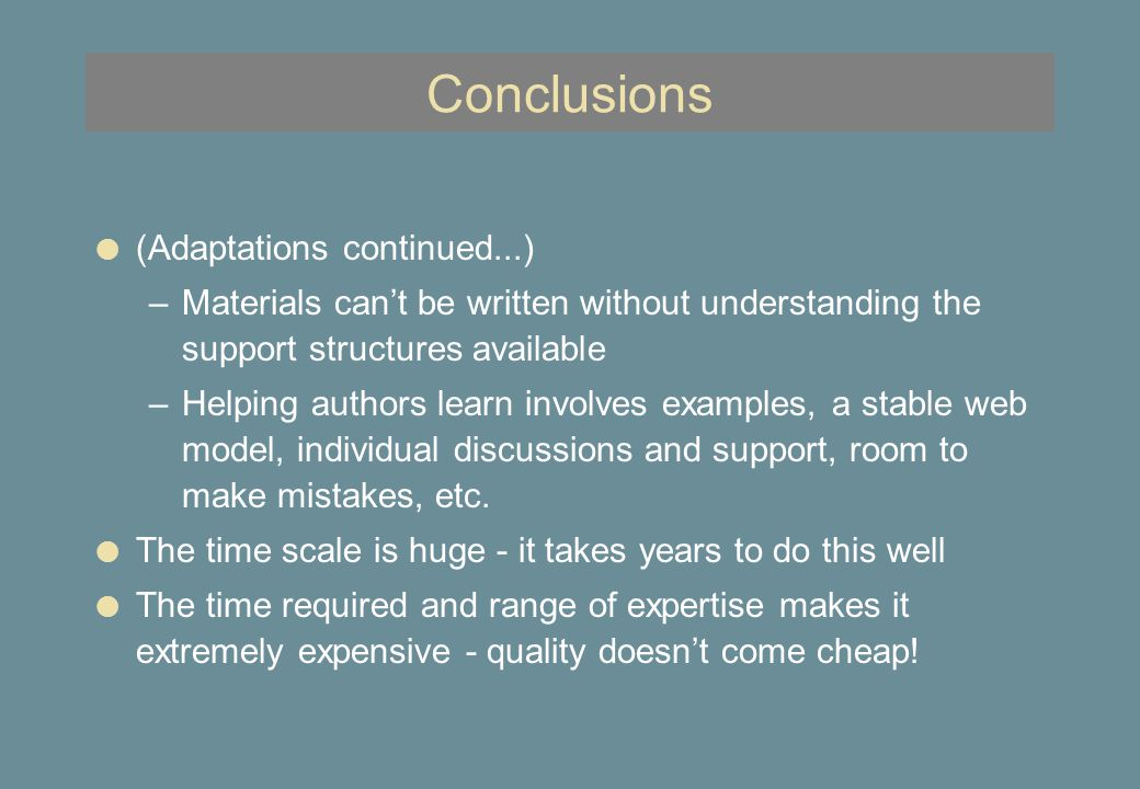 Conclusions l (Adaptations continued...) –Materials can't be written without understanding the support structures available –Helping authors learn involves examples, a stable web model, individual discussions and support, room to make mistakes, etc.
