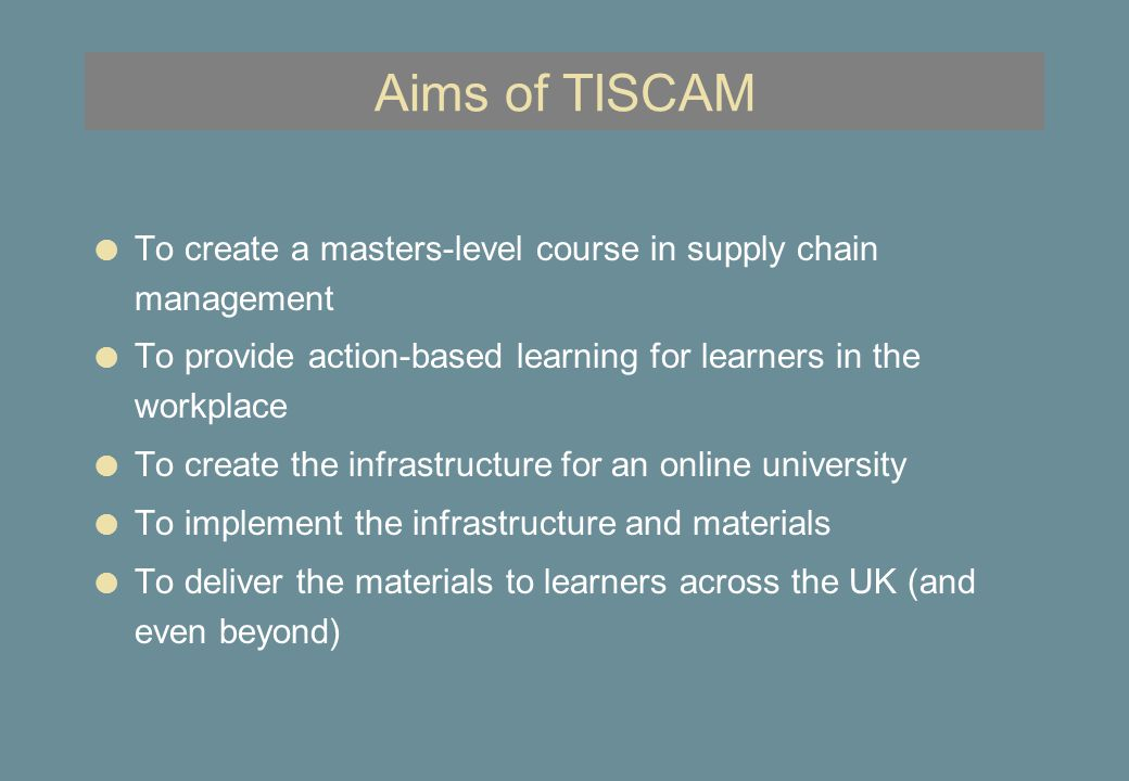 Aims of TISCAM l To create a masters-level course in supply chain management l To provide action-based learning for learners in the workplace l To create the infrastructure for an online university l To implement the infrastructure and materials l To deliver the materials to learners across the UK (and even beyond)