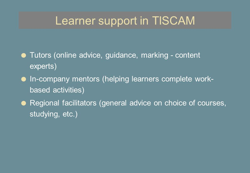 Other teams in TISCAM l Management team (co-ordination, scheduling, etc.) l Technical team (implementation of system and materials, advice to authors) –expertise in translating material into online multimedia l Learner support systems (design of guidelines, processes and pedagogic review of materials) –experts in curriculum design and online learning