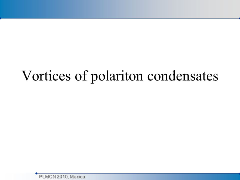 PLMCN 2010, Mexica Vortices in polariton condensates Quantised spatial phase variation (vortex) was observed for polariton BEC (Lagoudkais et al, Nature Physics, 2008) The vortices arise from interplay between disorder and the driven- dissipative nature of the condensate In equilibrium condensates vortices do not form spontaneously in the limit of low temperature