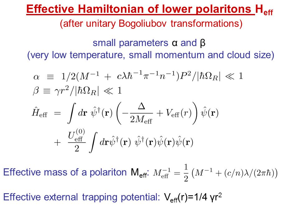 Effective Hamiltonian of lower polaritons H eff (after unitary Bogoliubov transformations) small parameters α and β (very low temperature, small momentum and cloud size) Effective mass of a polariton M eff : Effective external trapping potential: V eff (r)=1/4 γr 2