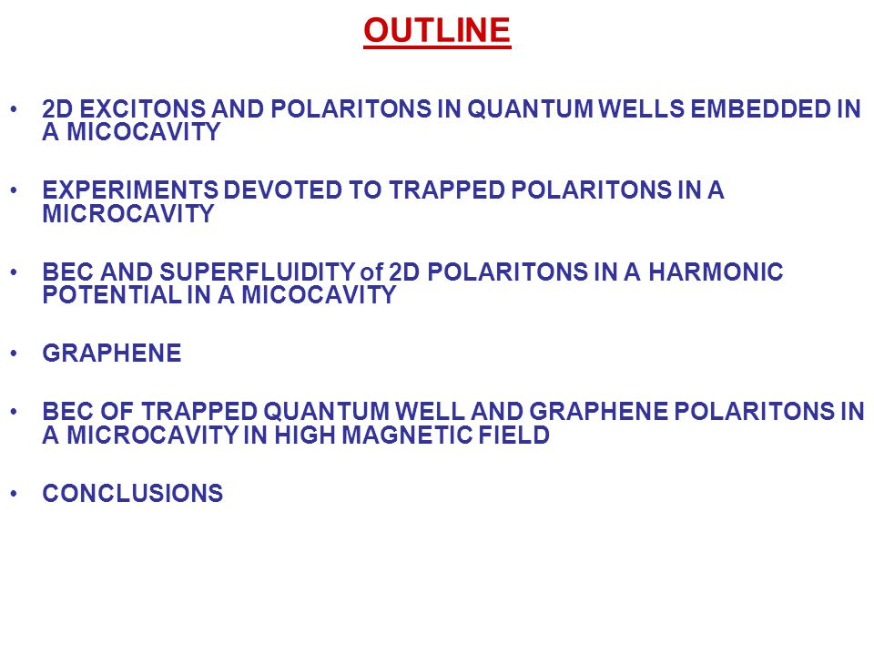 OUTLINE 2D EXCITONS AND POLARITONS IN QUANTUM WELLS EMBEDDED IN A MICOCAVITY EXPERIMENTS DEVOTED TO TRAPPED POLARITONS IN A MICROCAVITY BEC AND SUPERFLUIDITY of 2D POLARITONS IN A HARMONIC POTENTIAL IN A MICOCAVITY GRAPHENE BEC OF TRAPPED QUANTUM WELL AND GRAPHENE POLARITONS IN A MICROCAVITY IN HIGH MAGNETIC FIELD CONCLUSIONS