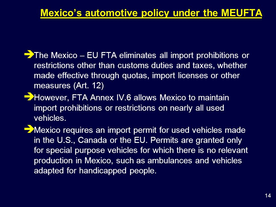 14 Mexico's automotive policy under the MEUFTA è The Mexico – EU FTA eliminates all import prohibitions or restrictions other than customs duties and taxes, whether made effective through quotas, import licenses or other measures (Art.