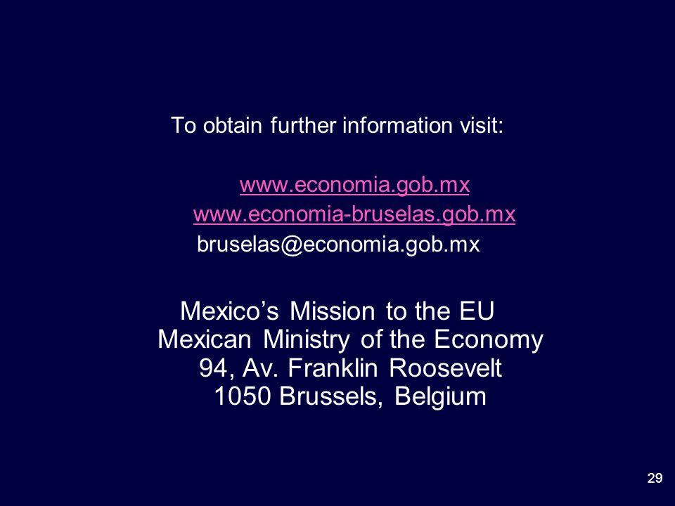29 To obtain further information visit: www.economia.gob.mx www.economia-bruselas.gob.mx bruselas@economia.gob.mx Mexico's Mission to the EU Mexican Ministry of the Economy 94, Av.