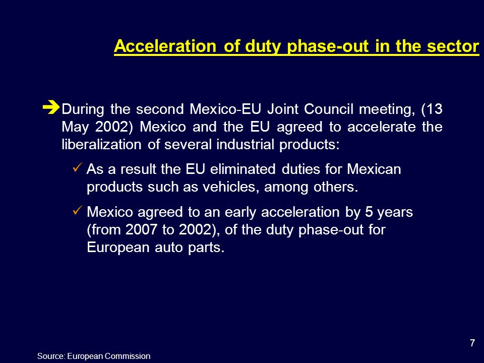 7 Acceleration of duty phase-out in the sector  During the second Mexico-EU Joint Council meeting, (13 May 2002) Mexico and the EU agreed to accelerate the liberalization of several industrial products: As a result the EU eliminated duties for Mexican products such as vehicles, among others.
