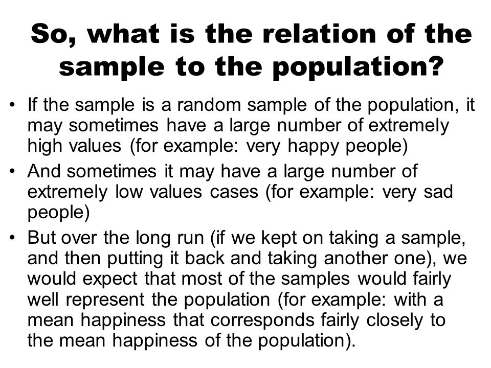 So, what is the relation of the sample to the population? If the sample is a random sample of the population, it may sometimes have a large number of