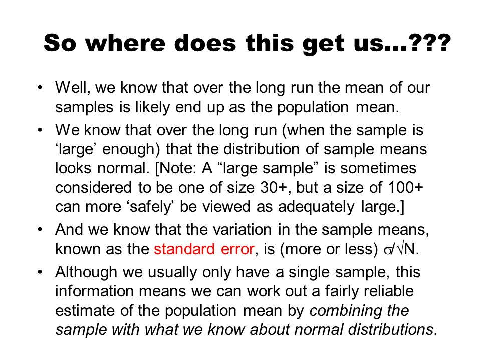 So where does this get us…??? Well, we know that over the long run the mean of our samples is likely end up as the population mean. We know that over