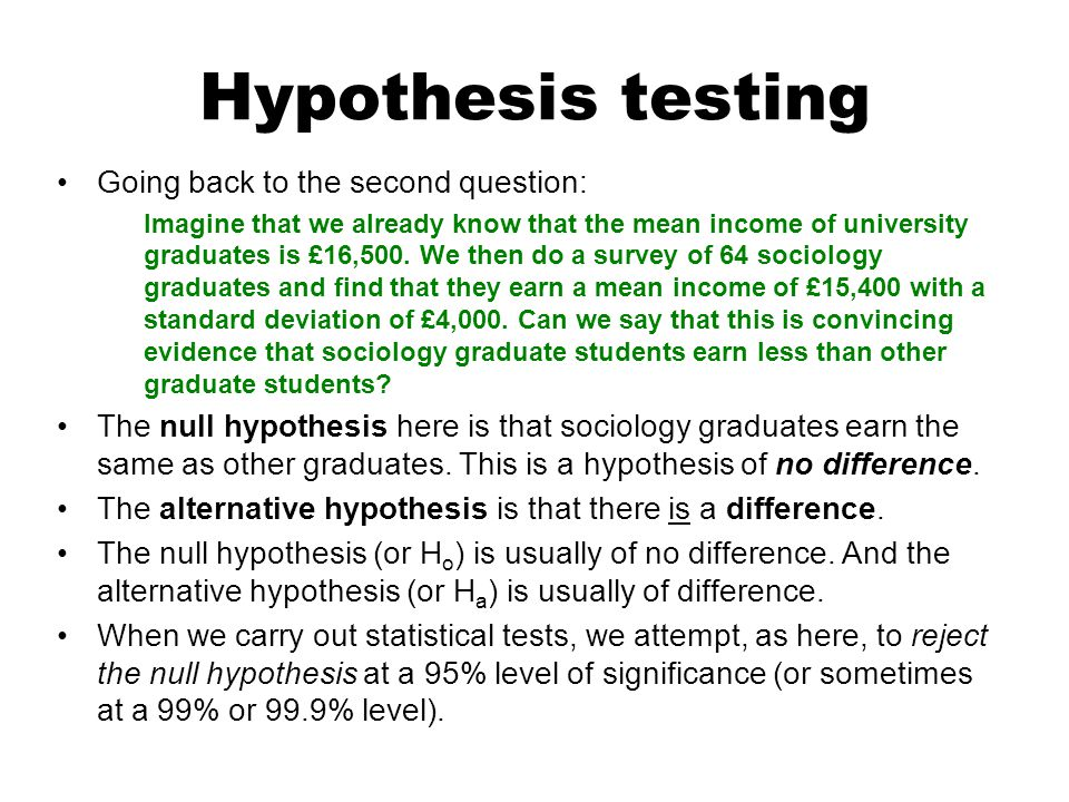 Hypothesis testing Going back to the second question: Imagine that we already know that the mean income of university graduates is £16,500. We then do