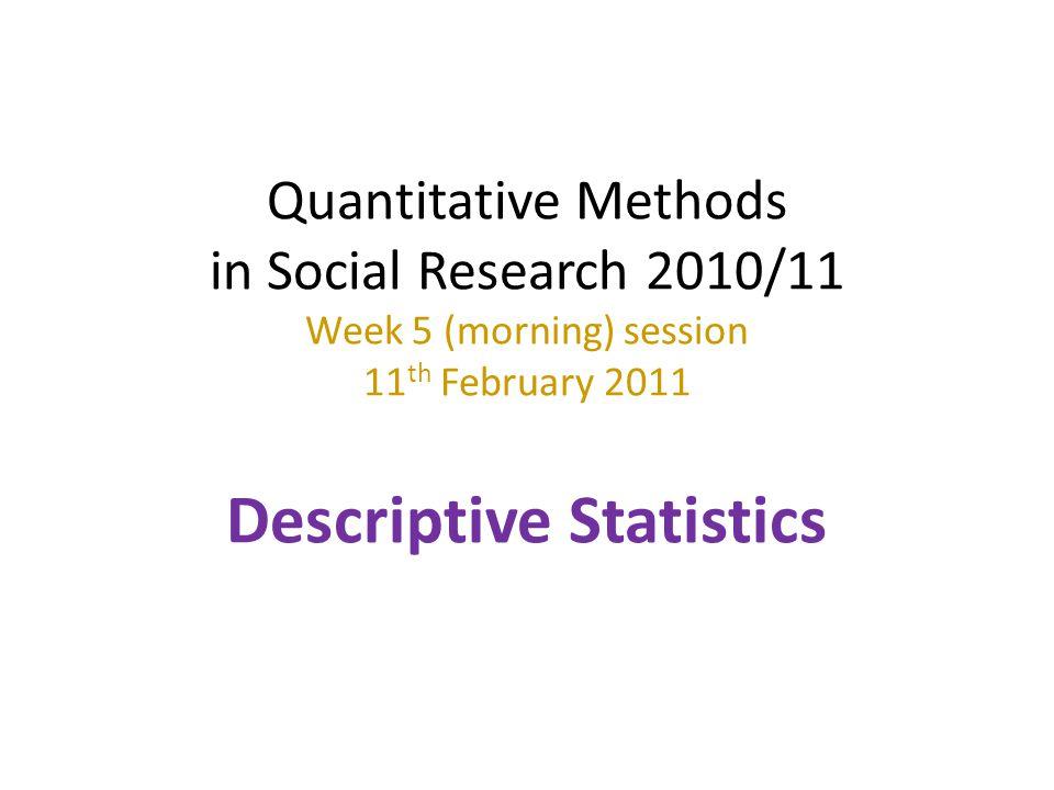 Quantitative Methods in Social Research 2010/11 Week 5 (morning) session 11 th February 2011 Descriptive Statistics