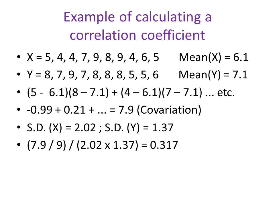 Example of calculating a correlation coefficient X = 5, 4, 4, 7, 9, 8, 9, 4, 6, 5 Mean(X) = 6.1 Y = 8, 7, 9, 7, 8, 8, 8, 5, 5, 6 Mean(Y) = 7.1 (5 - 6.