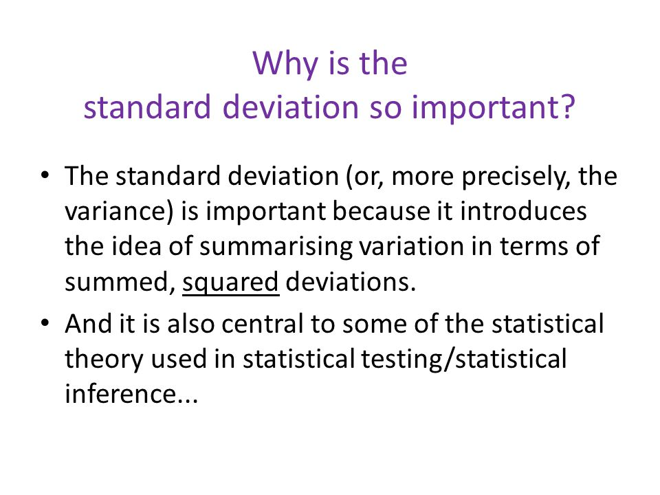 Why is the standard deviation so important? The standard deviation (or, more precisely, the variance) is important because it introduces the idea of s